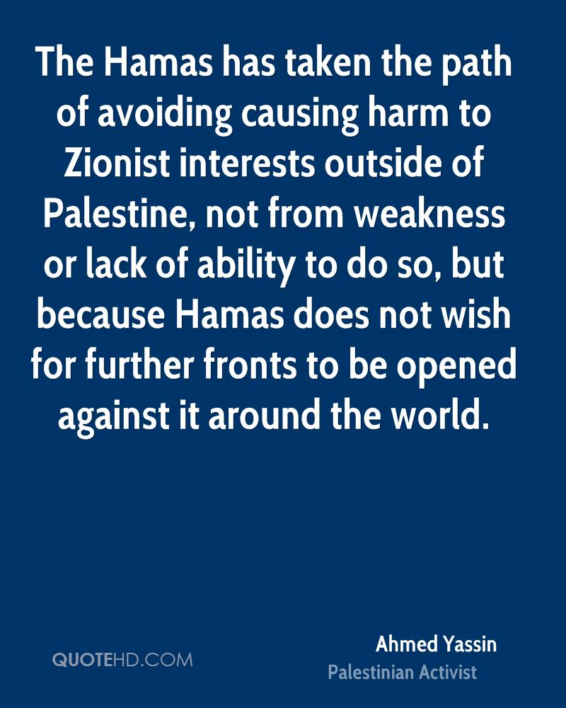 The Hamas has taken the path of avoiding causing harm to Zionist interests outside of Palestine, not from weakness or lack of ability to do so, but because Hamas does not wish for further fronts to be opened against it around the world.