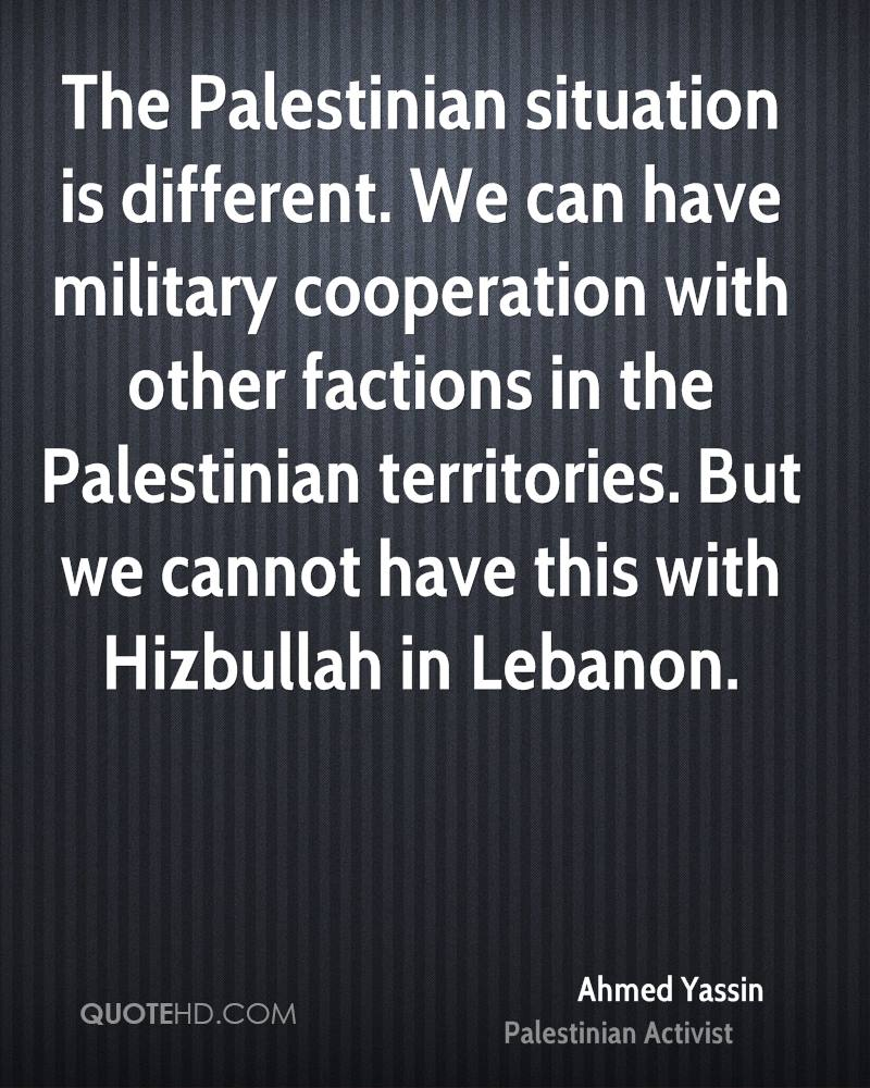 The Palestinian situation is different. We can have military cooperation with other factions in the Palestinian territories. But we cannot have this with Hizbullah in Lebanon.