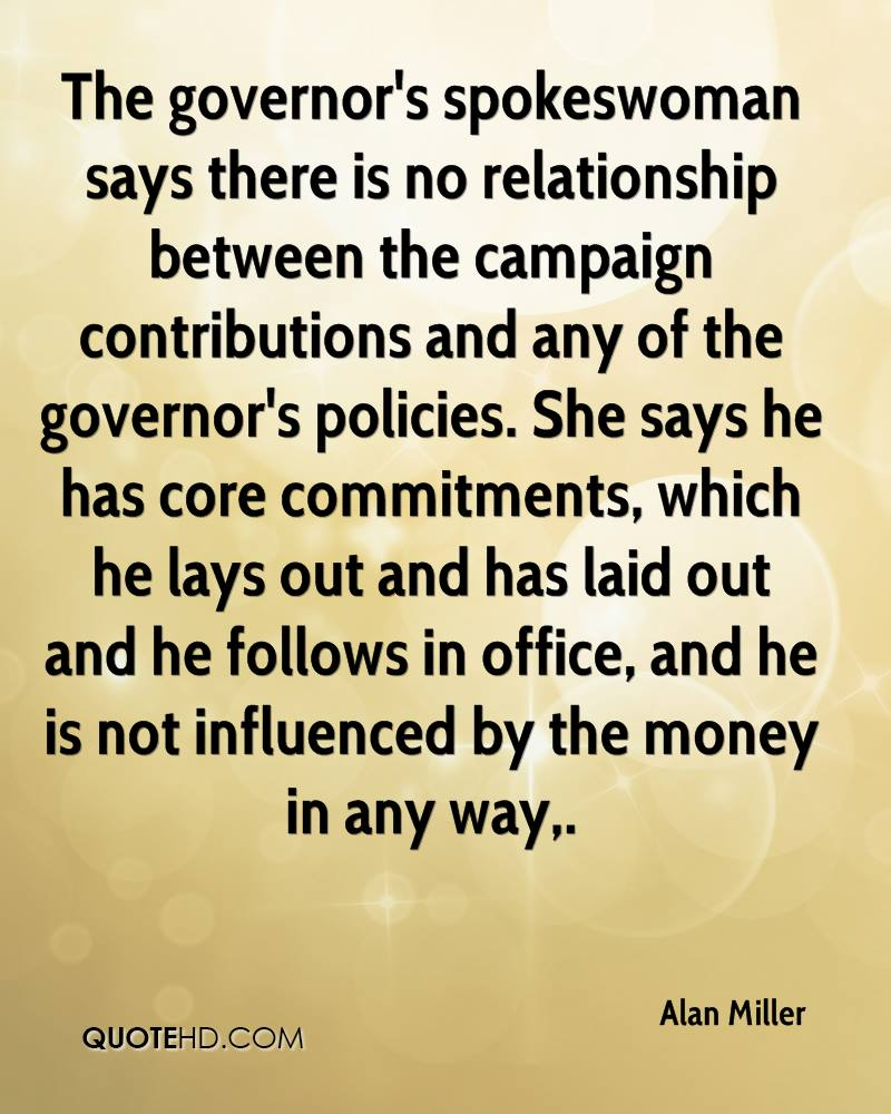The governor's spokeswoman says there is no relationship between the campaign contributions and any of the governor's policies. She says he has core commitments, which he lays out and has laid out and he follows in office, and he is not influenced by the money in any way.