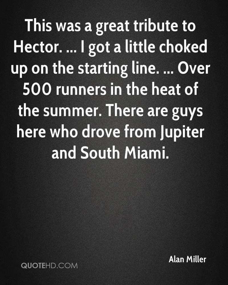 This was a great tribute to Hector. ... I got a little choked up on the starting line. ... Over 500 runners in the heat of the summer. There are guys here who drove from Jupiter and South Miami.