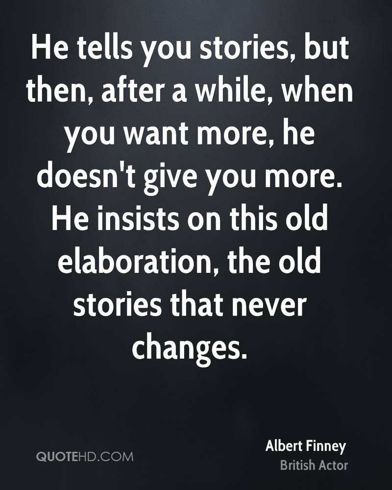 He tells you stories, but then, after a while, when you want more, he doesn't give you more. He insists on this old elaboration, the old stories that never changes.