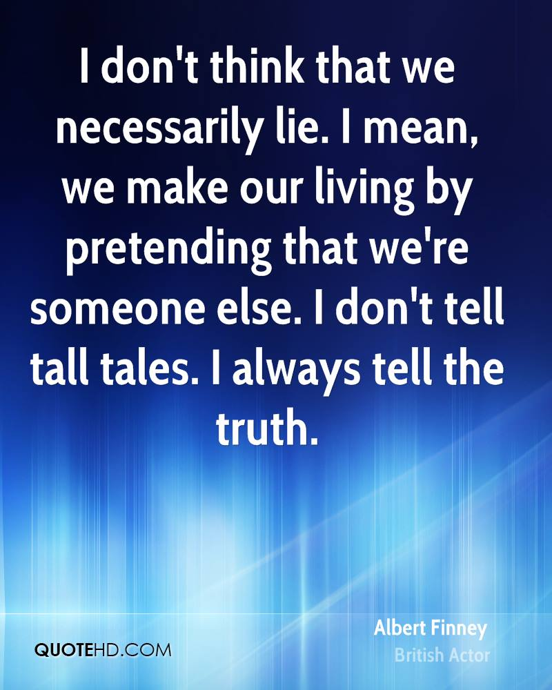 I don't think that we necessarily lie. I mean, we make our living by pretending that we're someone else. I don't tell tall tales. I always tell the truth.