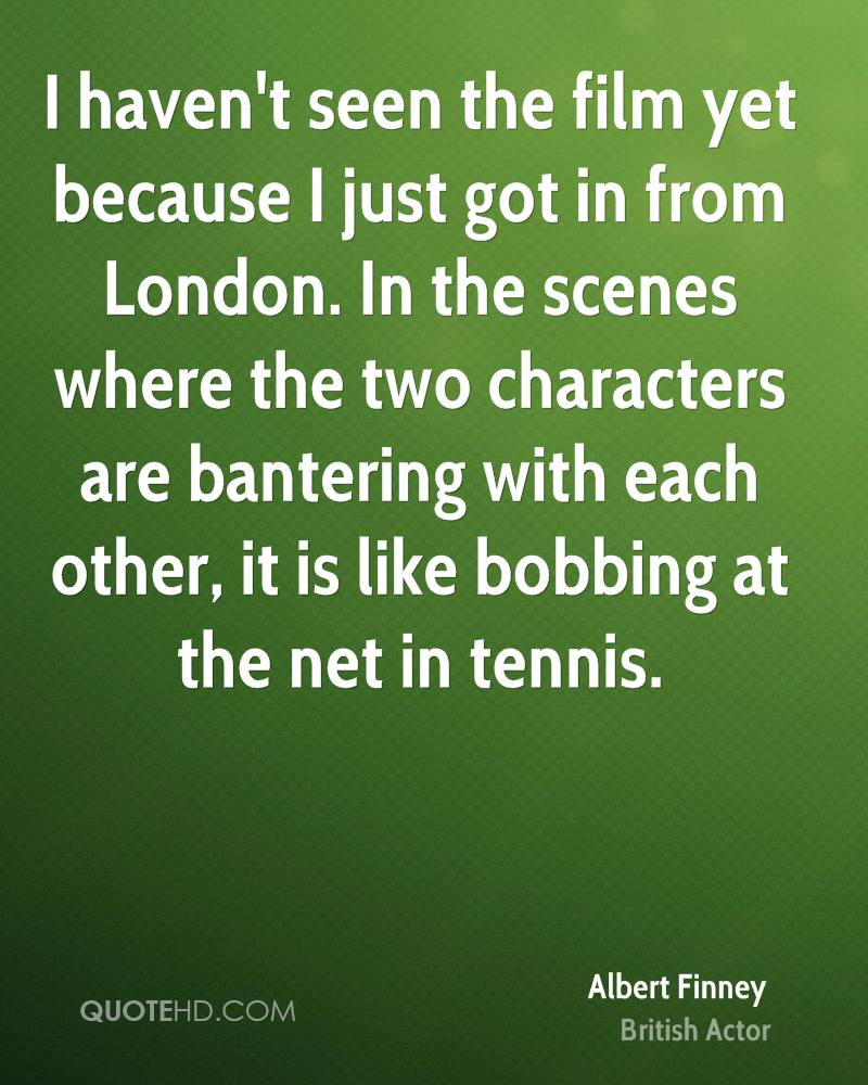 I haven't seen the film yet because I just got in from London. In the scenes where the two characters are bantering with each other, it is like bobbing at the net in tennis.