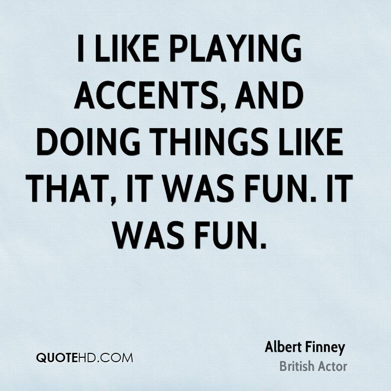 I like playing accents, and doing things like that, it was fun. It was fun.