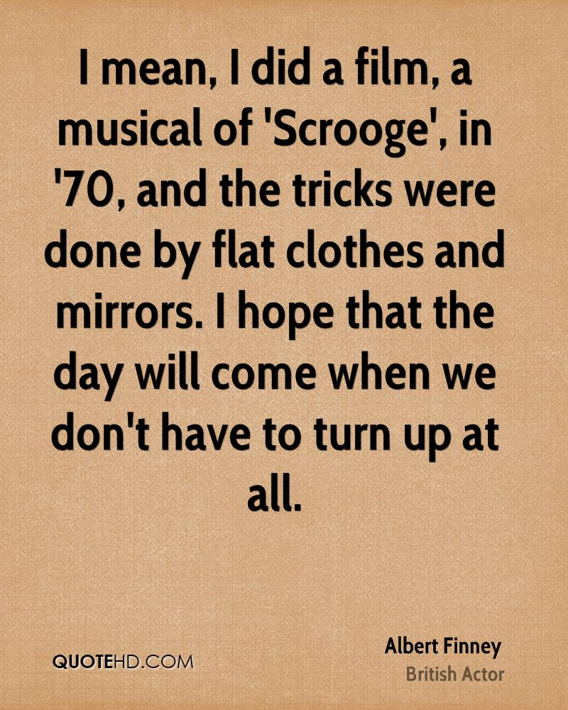 I mean, I did a film, a musical of 'Scrooge', in '70, and the tricks were done by flat clothes and mirrors. I hope that the day will come when we don't have to turn up at all.