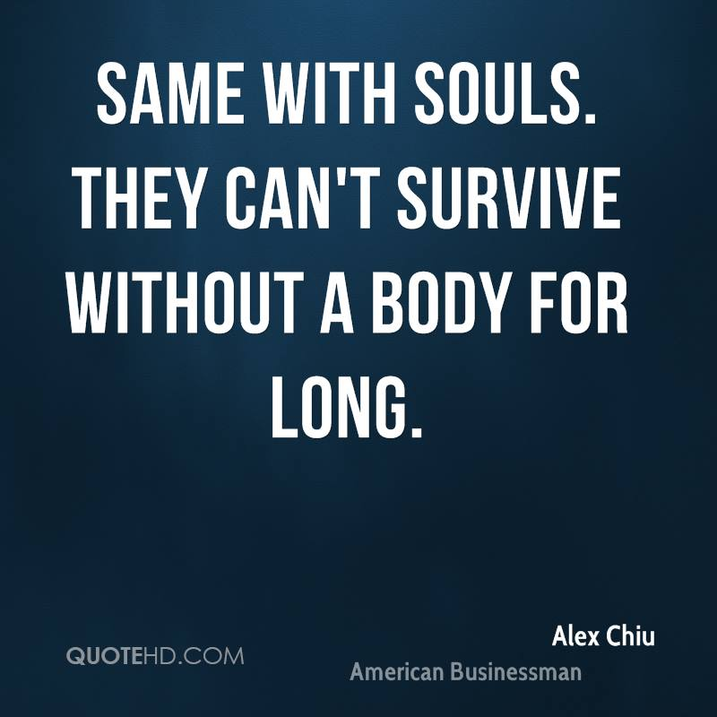 Same with souls. They can't survive without a body for long.