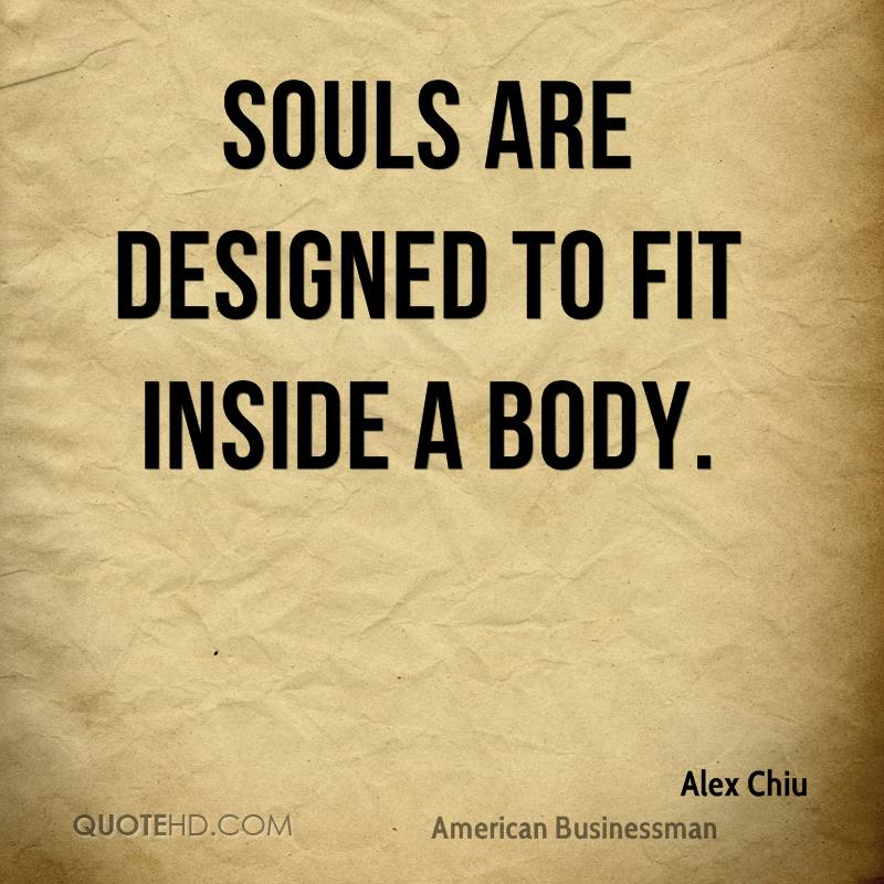 Souls are designed to fit inside a body.