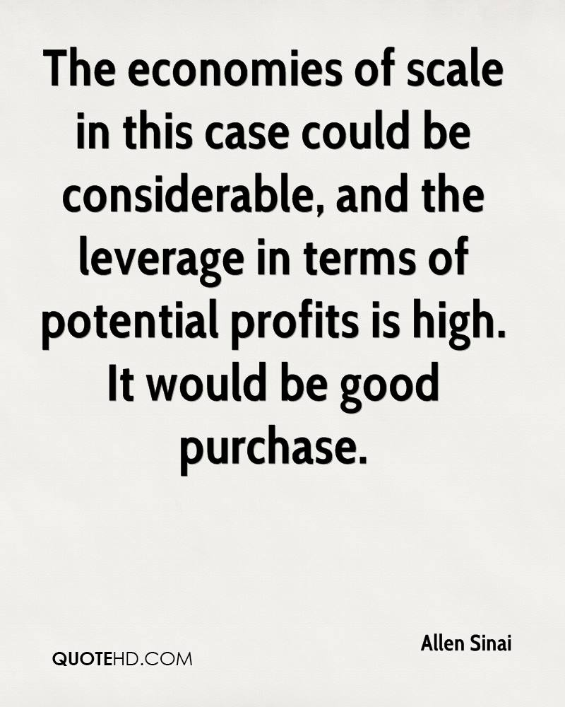 The economies of scale in this case could be considerable, and the leverage in terms of potential profits is high. It would be good purchase.