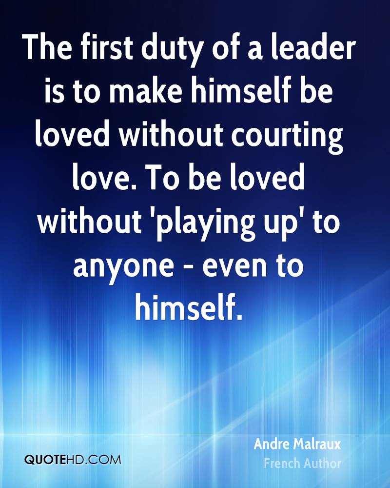 The first duty of a leader is to make himself be loved without courting love. To be loved without 'playing up' to anyone - even to himself.