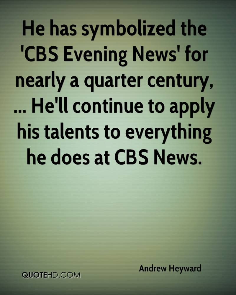 He has symbolized the 'CBS Evening News' for nearly a quarter century, ... He'll continue to apply his talents to everything he does at CBS News.