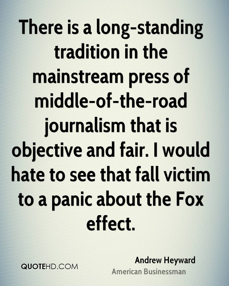 There is a long-standing tradition in the mainstream press of middle-of-the-road journalism that is objective and fair. I would hate to see that fall victim to a panic about the Fox effect.