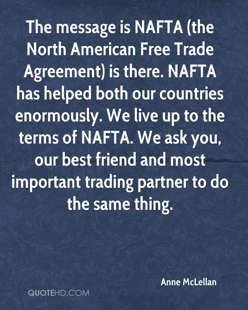 The message is NAFTA (the North American Free Trade Agreement) is there. NAFTA has helped both our countries enormously. We live up to the terms of NAFTA. We ask you, our best friend and most important trading partner to do the same thing.