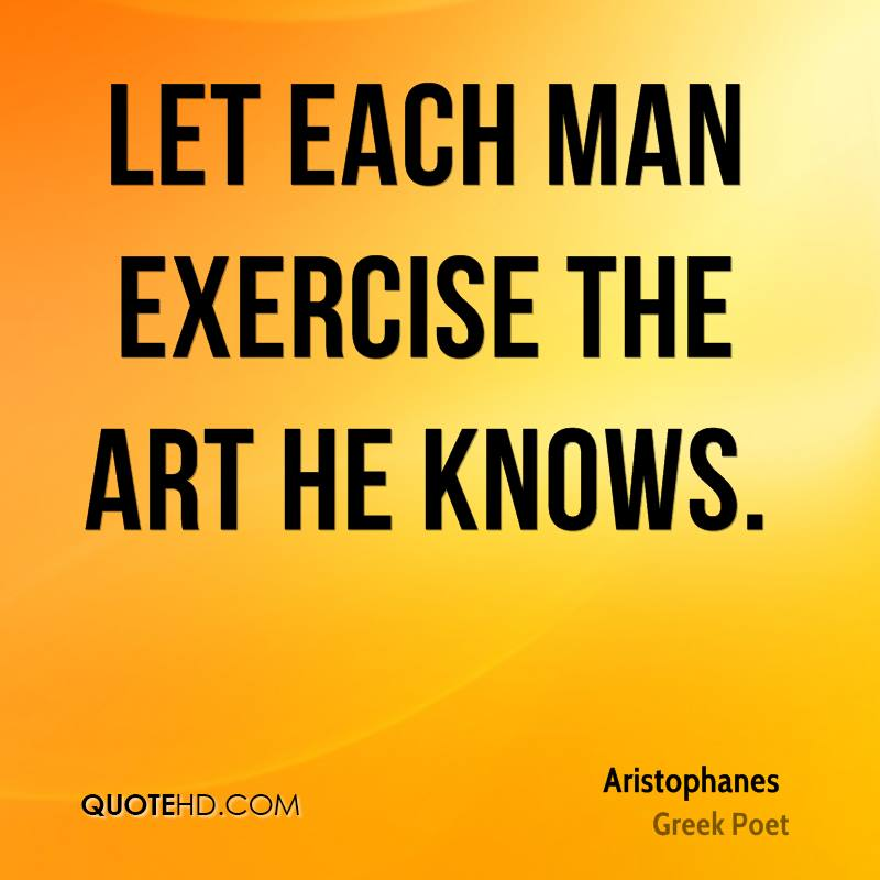 Let each man exercise the art he knows.