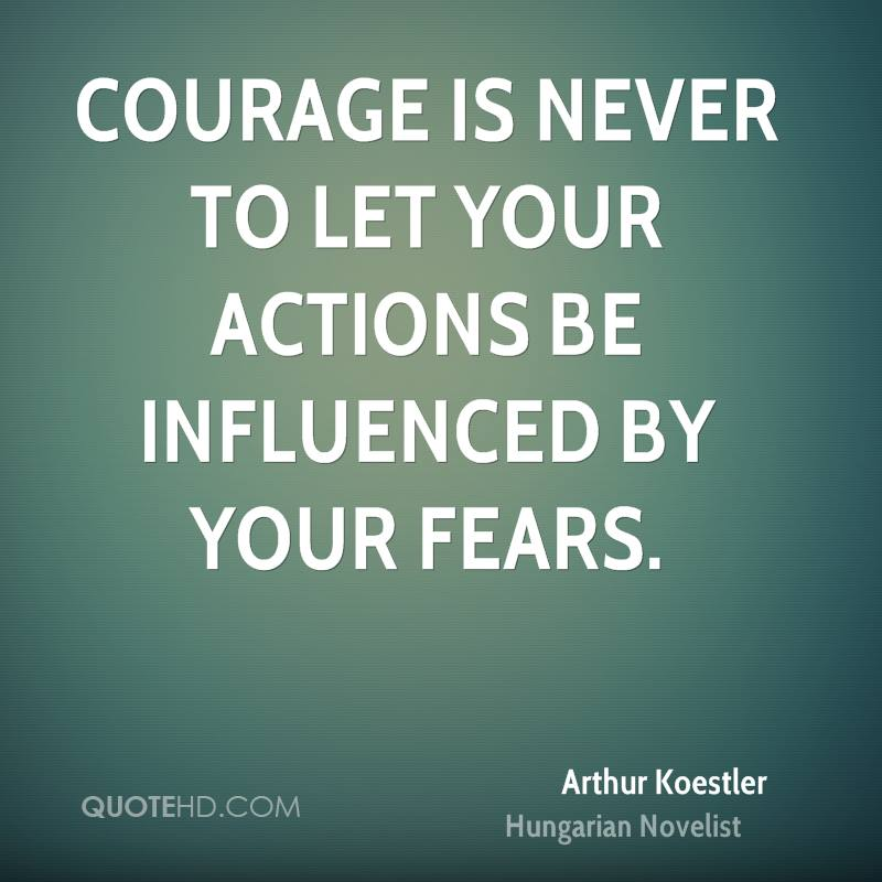 Courage is never to let your actions be influenced by your fears.