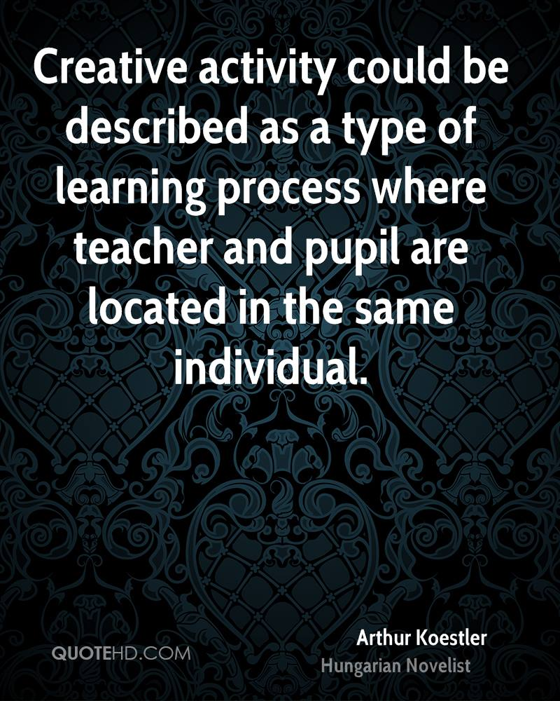 Creative activity could be described as a type of learning process where teacher and pupil are located in the same individual.