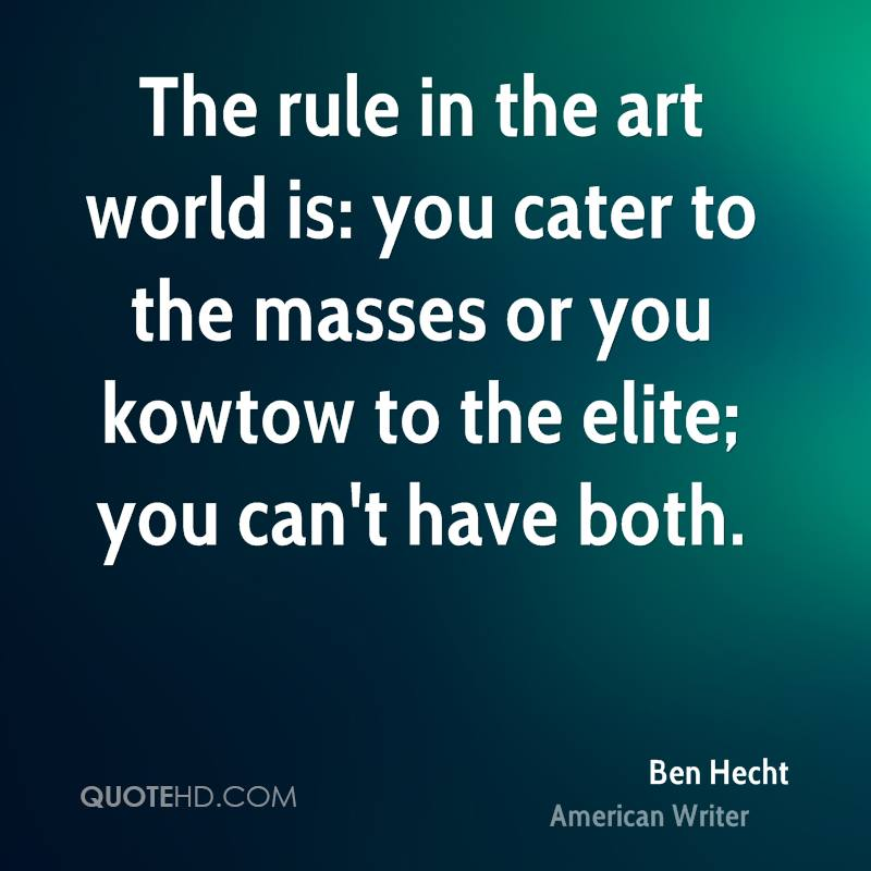 The rule in the art world is: you cater to the masses or you kowtow to the elite; you can't have both.