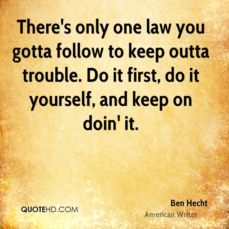 There's only one law you gotta follow to keep outta trouble. Do it first, do it yourself, and keep on doin' it.