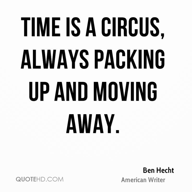 Time is a circus, always packing up and moving away.