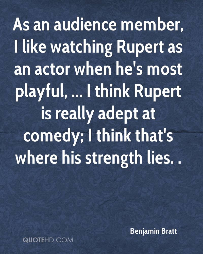 As an audience member, I like watching Rupert as an actor when he's most playful, ... I think Rupert is really adept at comedy; I think that's where his strength lies. .