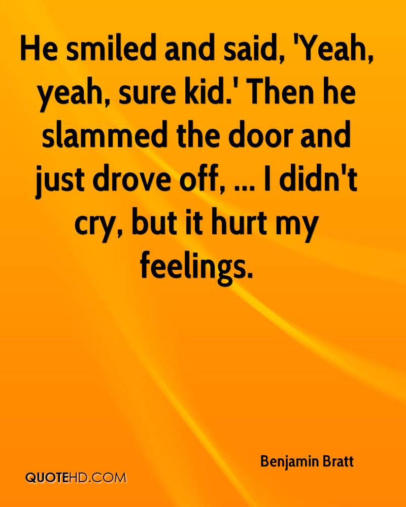 He smiled and said, 'Yeah, yeah, sure kid.' Then he slammed the door and just drove off, ... I didn't cry, but it hurt my feelings.