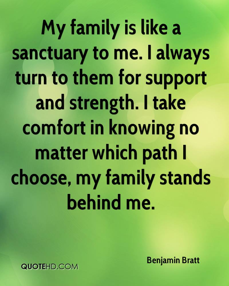 My family is like a sanctuary to me. I always turn to them for support and strength. I take comfort in knowing no matter which path I choose, my family stands behind me.