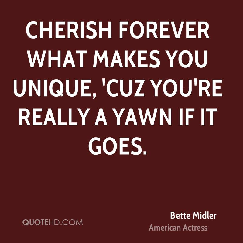 Cherish forever what makes you unique, 'cuz you're really a yawn if it goes.
