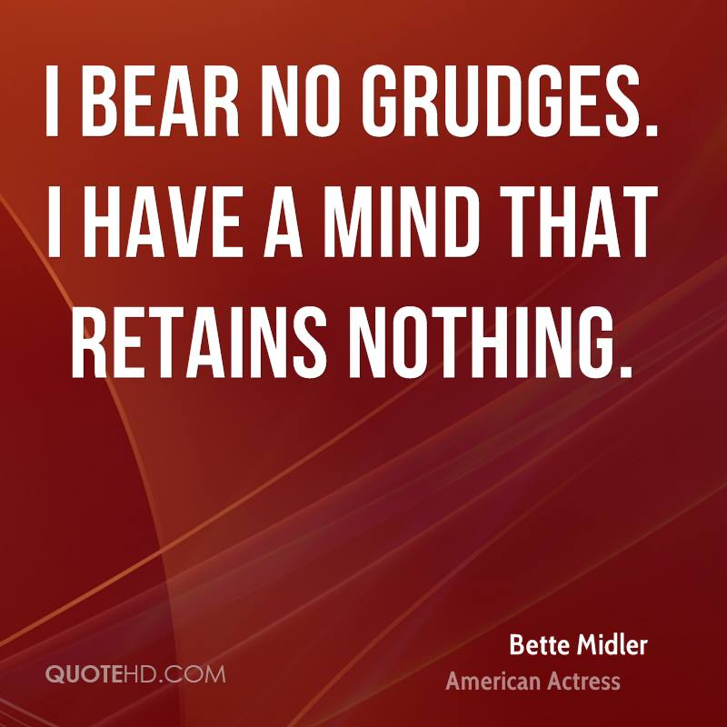 I bear no grudges. I have a mind that retains nothing.