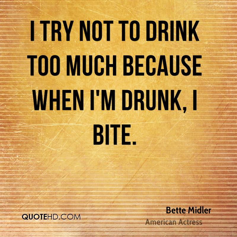 I try not to drink too much because when I'm drunk, I bite.