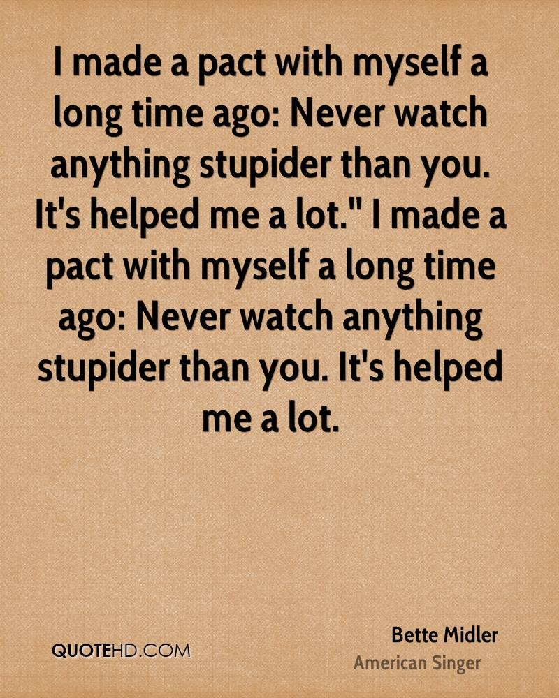 I made a pact with myself a long time ago: Never watch anything stupider than you. It's helped me a lot.'' I made a pact with myself a long time ago: Never watch anything stupider than you. It's helped me a lot.