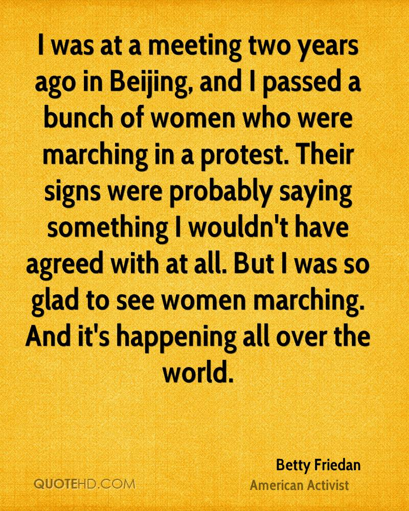 I was at a meeting two years ago in Beijing, and I passed a bunch of women who were marching in a protest. Their signs were probably saying something I wouldn't have agreed with at all. But I was so glad to see women marching. And it's happening all over the world.