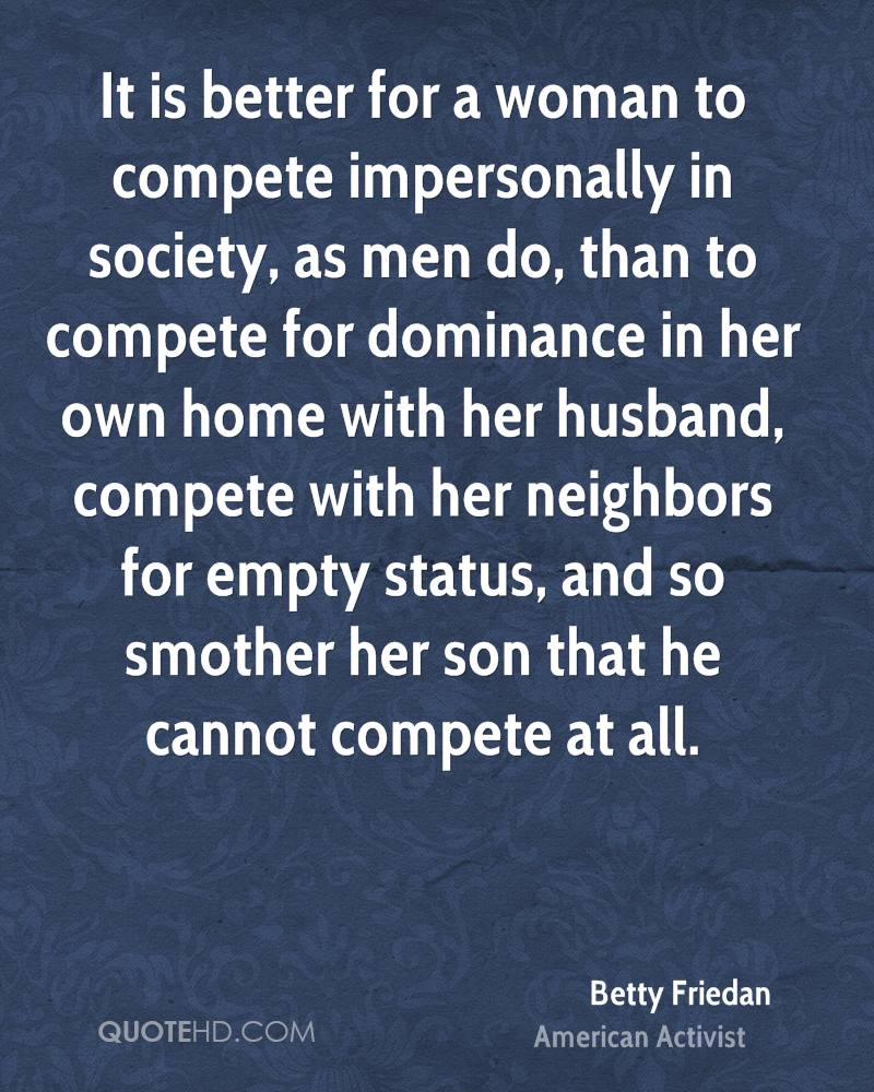 It is better for a woman to compete impersonally in society, as men do, than to compete for dominance in her own home with her husband, compete with her neighbors for empty status, and so smother her son that he cannot compete at all.
