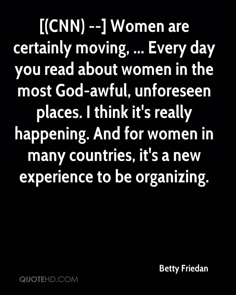[(CNN) --] Women are certainly moving, ... Every day you read about women in the most God-awful, unforeseen places. I think it's really happening. And for women in many countries, it's a new experience to be organizing.