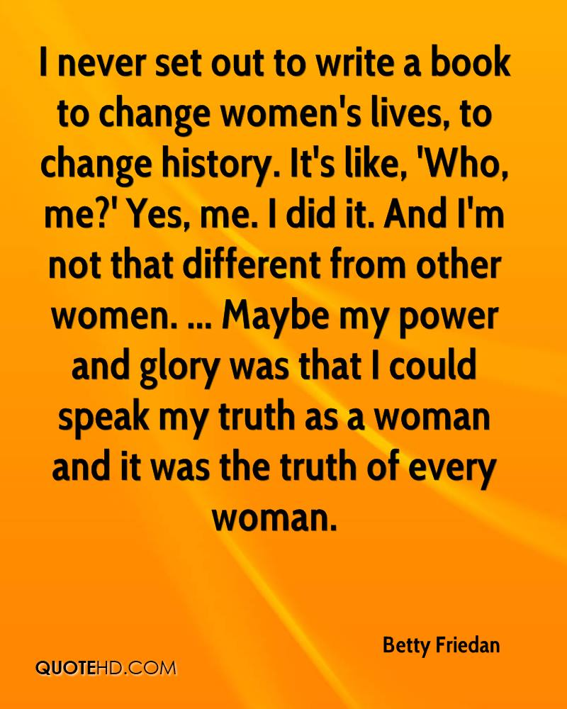 I never set out to write a book to change women's lives, to change history. It's like, 'Who, me?' Yes, me. I did it. And I'm not that different from other women. ... Maybe my power and glory was that I could speak my truth as a woman and it was the truth of every woman.