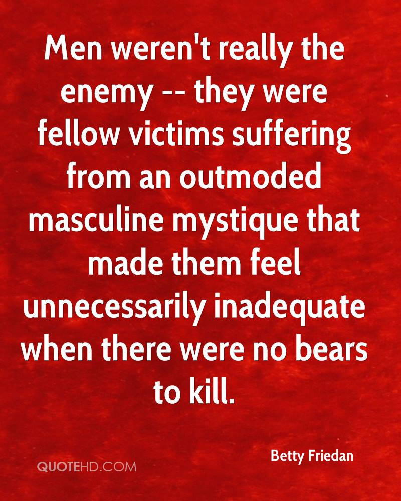 Men weren't really the enemy -- they were fellow victims suffering from an outmoded masculine mystique that made them feel unnecessarily inadequate when there were no bears to kill.