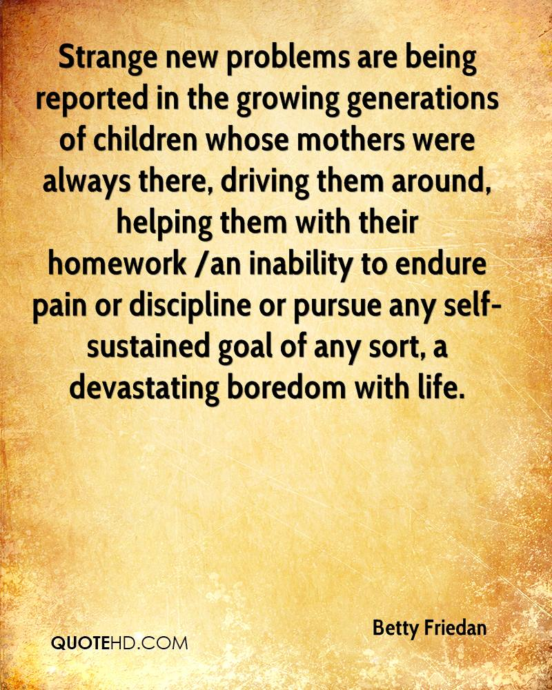 Strange new problems are being reported in the growing generations of children whose mothers were always there, driving them around, helping them with their homework /an inability to endure pain or discipline or pursue any self-sustained goal of any sort, a devastating boredom with life.