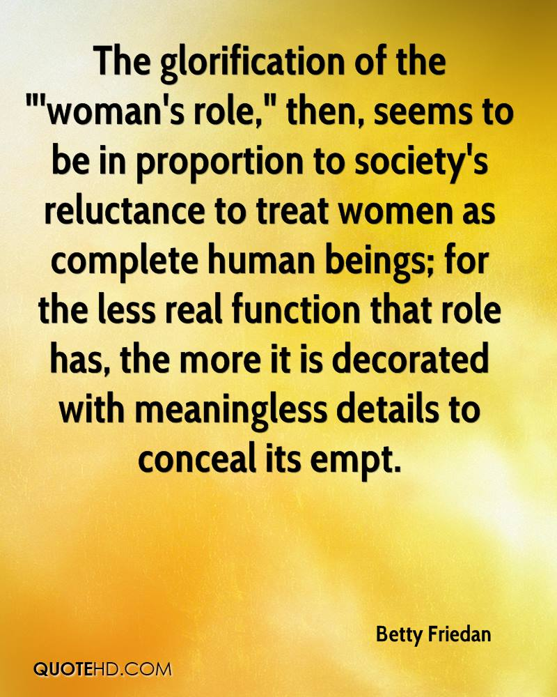 "The glorification of the ""'woman's role,"" then, seems to be in proportion to society's reluctance to treat women as complete human beings; for the less real function that role has, the more it is decorated with meaningless details to conceal its empt."