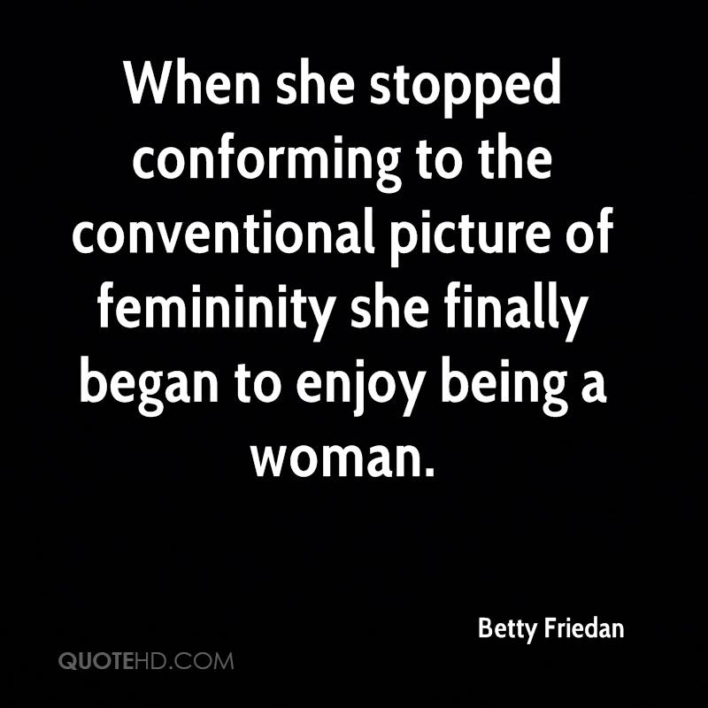 When she stopped conforming to the conventional picture of femininity she finally began to enjoy being a woman.
