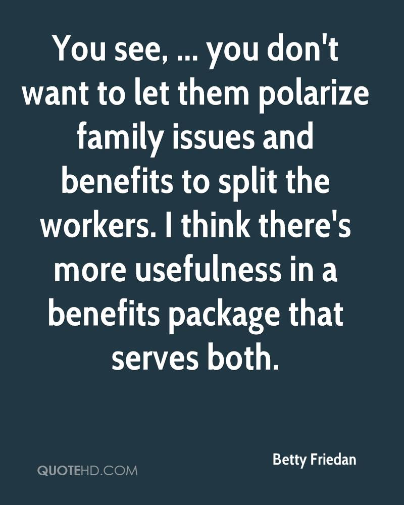 You see, ... you don't want to let them polarize family issues and benefits to split the workers. I think there's more usefulness in a benefits package that serves both.