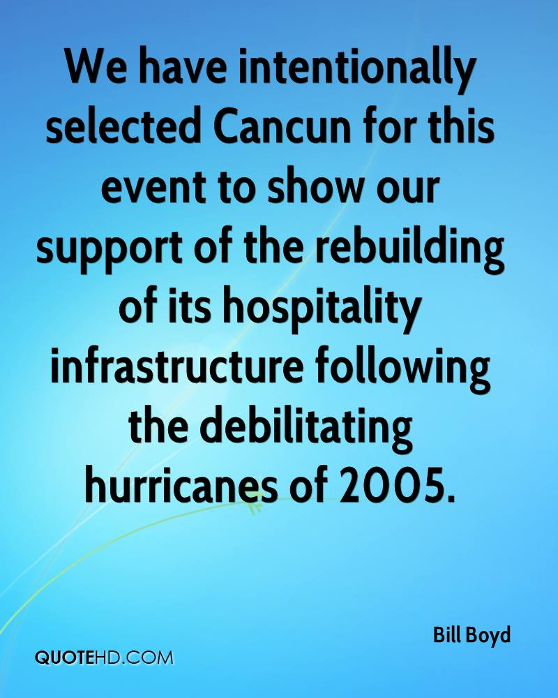 We have intentionally selected Cancun for this event to show our support of the rebuilding of its hospitality infrastructure following the debilitating hurricanes of 2005.