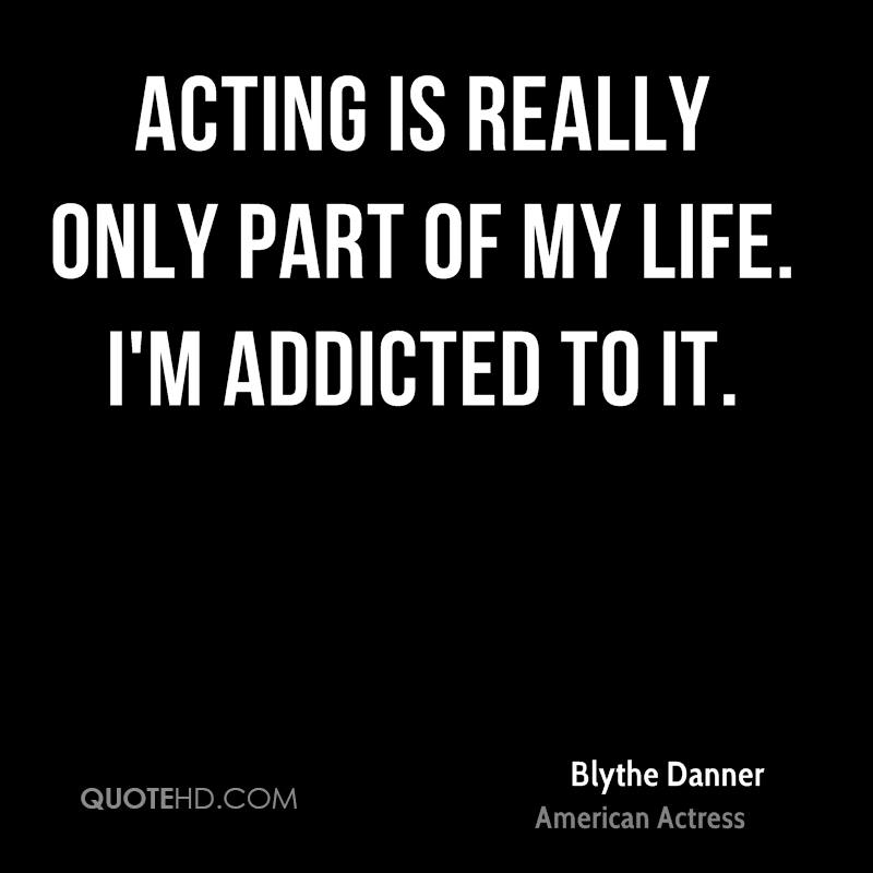 Acting is really only part of my life. I'm addicted to it.