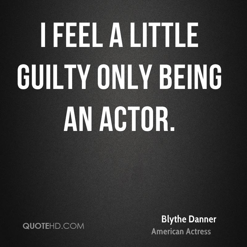 I feel a little guilty only being an actor.