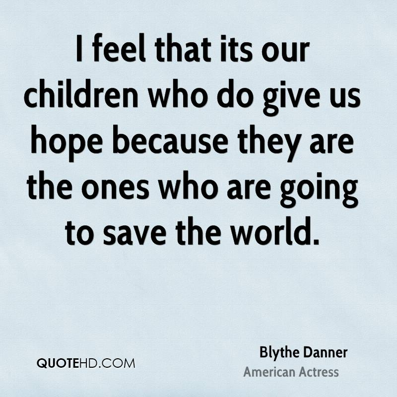 I feel that its our children who do give us hope because they are the ones who are going to save the world.