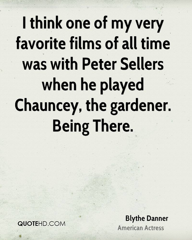I think one of my very favorite films of all time was with Peter Sellers when he played Chauncey, the gardener. Being There.