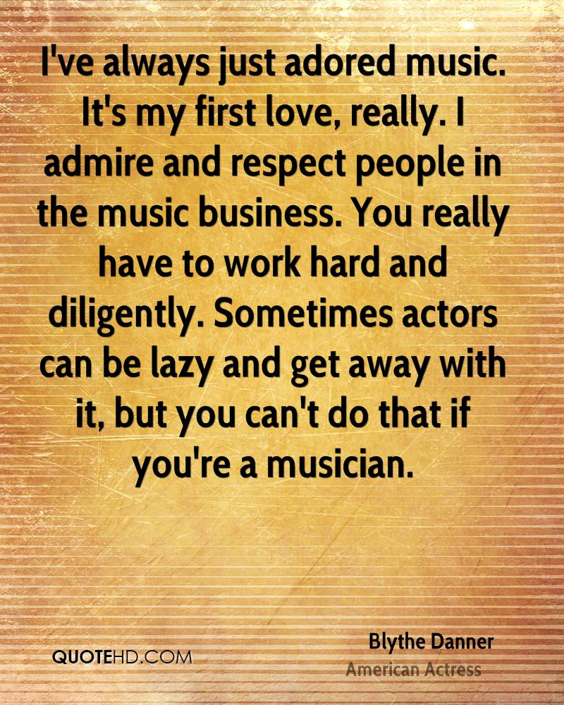 I've always just adored music. It's my first love, really. I admire and respect people in the music business. You really have to work hard and diligently. Sometimes actors can be lazy and get away with it, but you can't do that if you're a musician.