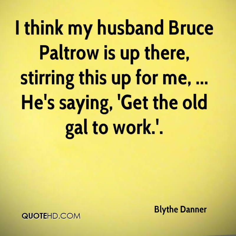 I think my husband Bruce Paltrow is up there, stirring this up for me, ... He's saying, 'Get the old gal to work.'.