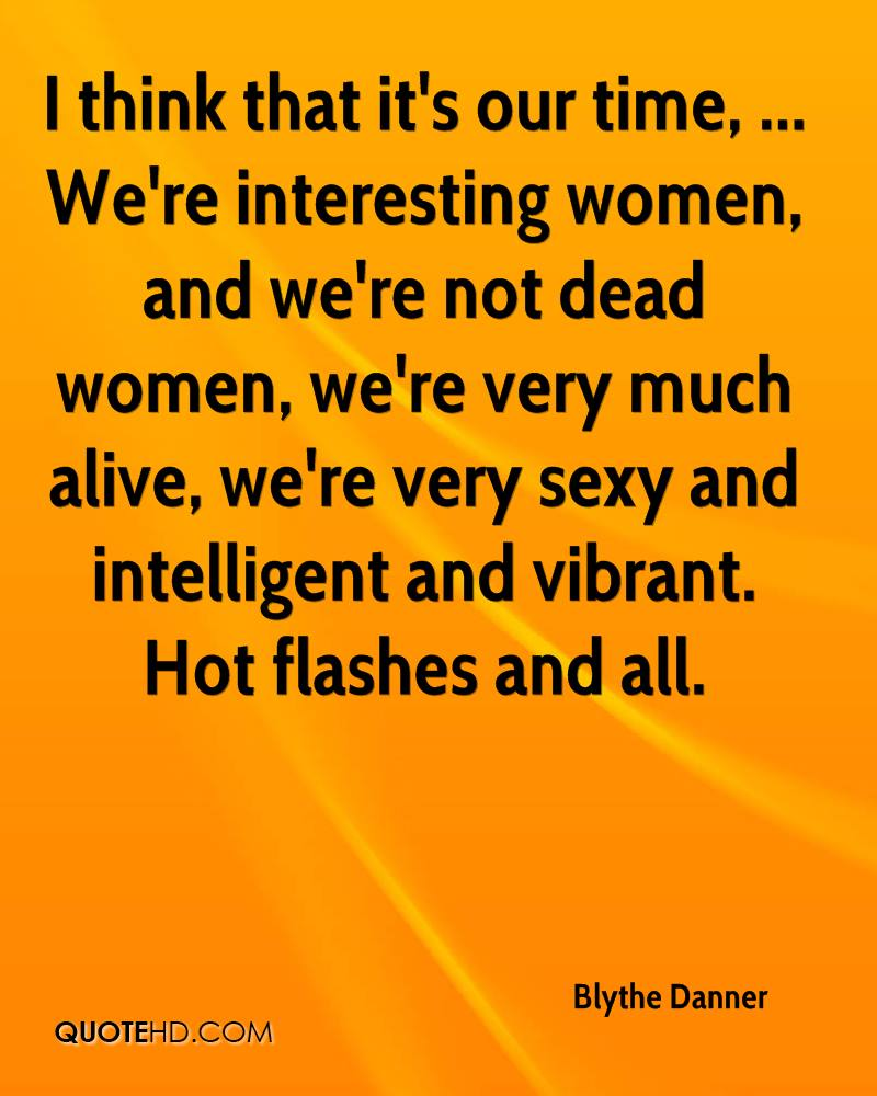 I think that it's our time, ... We're interesting women, and we're not dead women, we're very much alive, we're very sexy and intelligent and vibrant. Hot flashes and all.