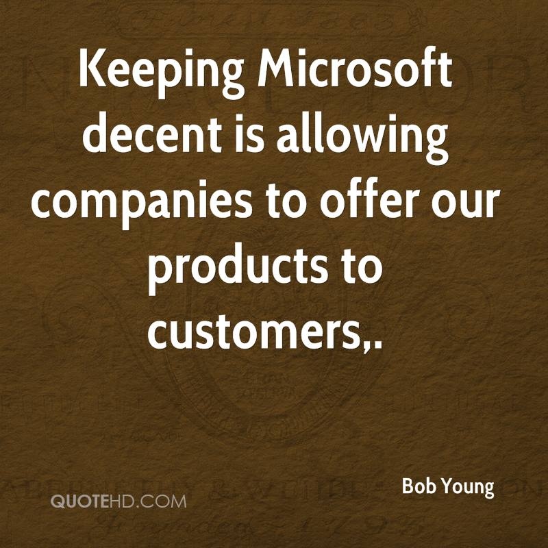 Keeping Microsoft decent is allowing companies to offer our products to customers.