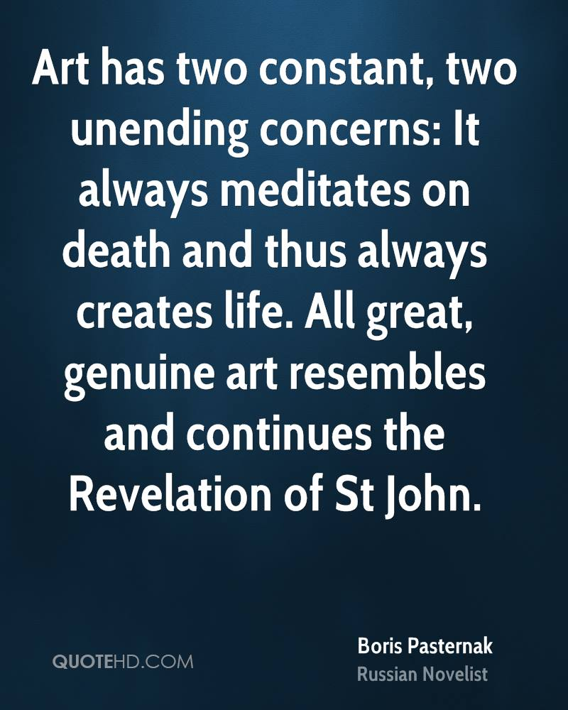 Art has two constant, two unending concerns: It always meditates on death and thus always creates life. All great, genuine art resembles and continues the Revelation of St John.