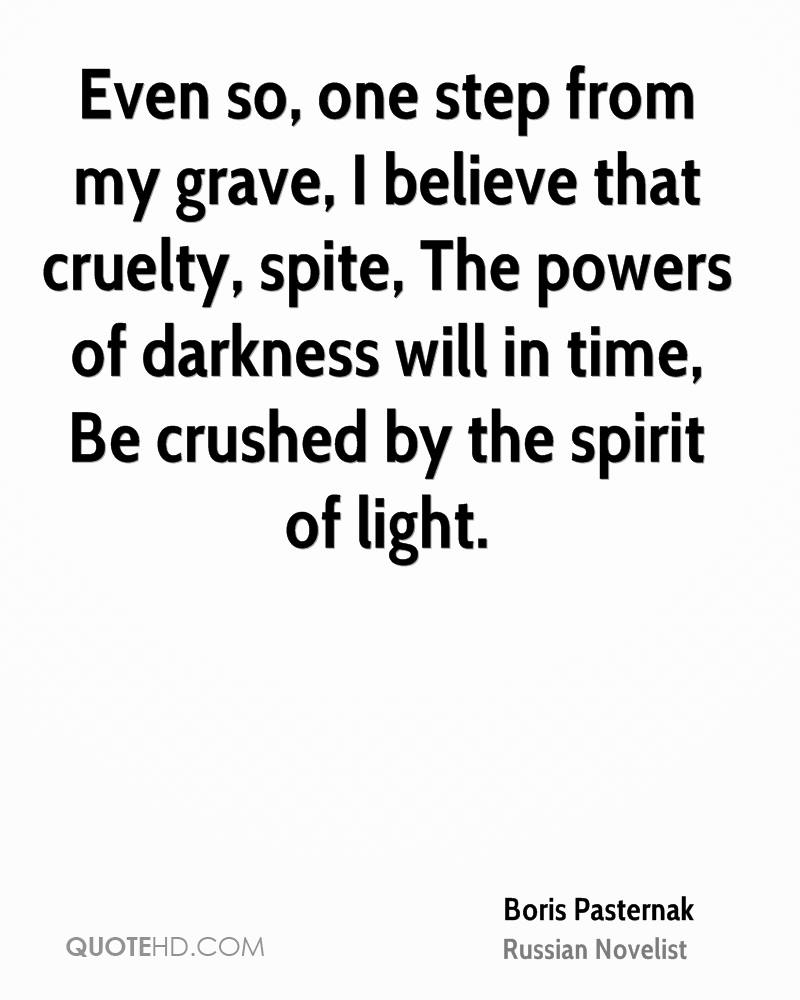 Even so, one step from my grave, I believe that cruelty, spite, The powers of darkness will in time, Be crushed by the spirit of light.