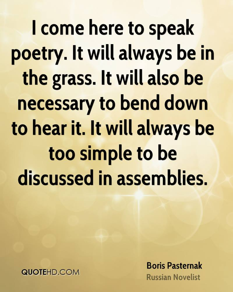 I come here to speak poetry. It will always be in the grass. It will also be necessary to bend down to hear it. It will always be too simple to be discussed in assemblies.